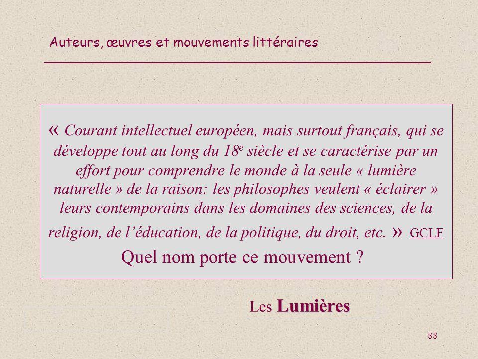 « Courant intellectuel européen, mais surtout français, qui se développe tout au long du 18e siècle et se caractérise par un effort pour comprendre le monde à la seule « lumière naturelle » de la raison: les philosophes veulent « éclairer » leurs contemporains dans les domaines des sciences, de la religion, de l'éducation, de la politique, du droit, etc. »(GCLF Quel nom porte ce mouvement ))