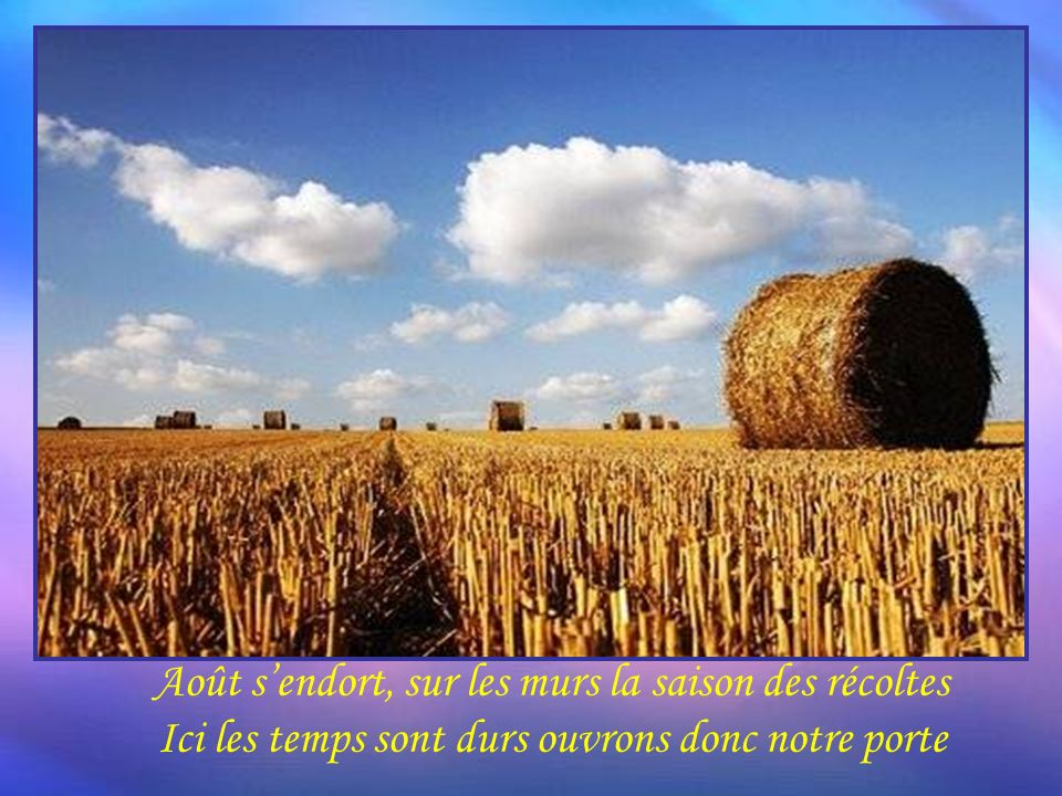Août s'endort, sur les murs la saison des récoltes Ici les temps sont durs ouvrons donc notre porte