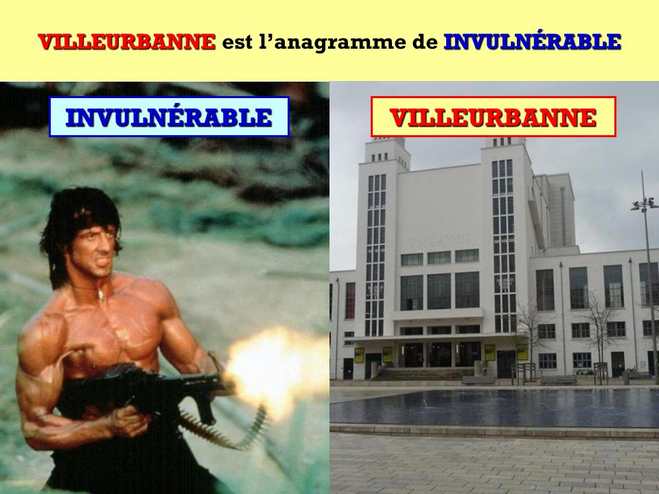 VILLEURBANNE est l'anagramme de INVULNÉRABLE