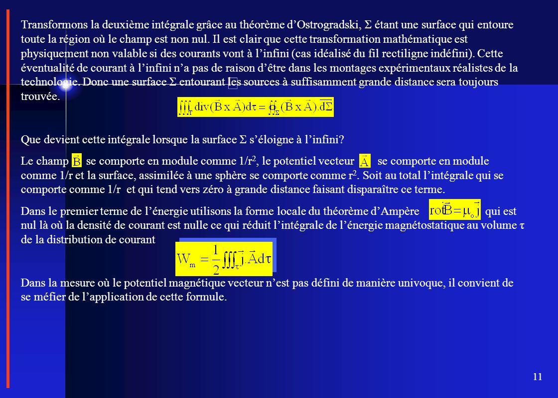 Transformons la deuxième intégrale grâce au théorème d'Ostrogradski, Σ étant une surface qui entoure toute la région où le champ est non nul. Il est clair que cette transformation mathématique est physiquement non valable si des courants vont à l'infini (cas idéalisé du fil rectiligne indéfini). Cette éventualité de courant à l'infini n'a pas de raison d'être dans les montages expérimentaux réalistes de la technologie. Donc une surface Σ entourant les sources à suffisamment grande distance sera toujours trouvée.