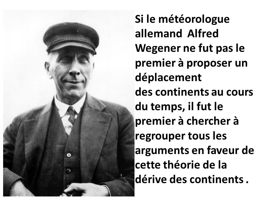 Si le météorologue allemand Alfred Wegener ne fut pas le premier à proposer un déplacement