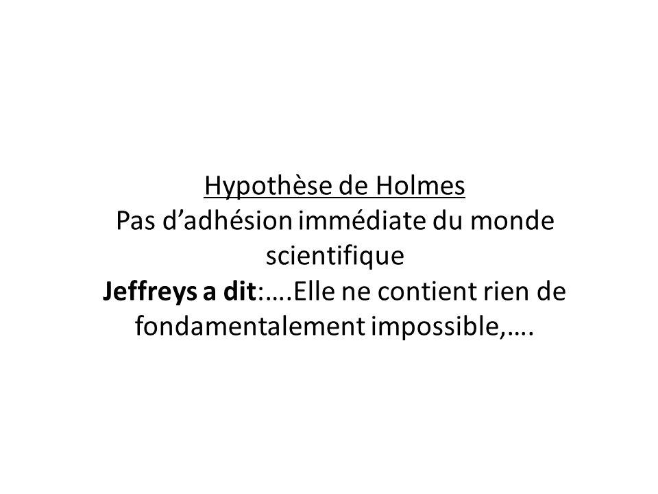 Hypothèse de Holmes Pas d'adhésion immédiate du monde scientifique Jeffreys a dit:….Elle ne contient rien de fondamentalement impossible,….