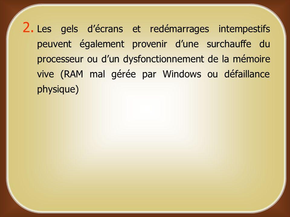 Les gels d'écrans et redémarrages intempestifs peuvent également provenir d'une surchauffe du processeur ou d'un dysfonctionnement de la mémoire vive (RAM mal gérée par Windows ou défaillance physique)