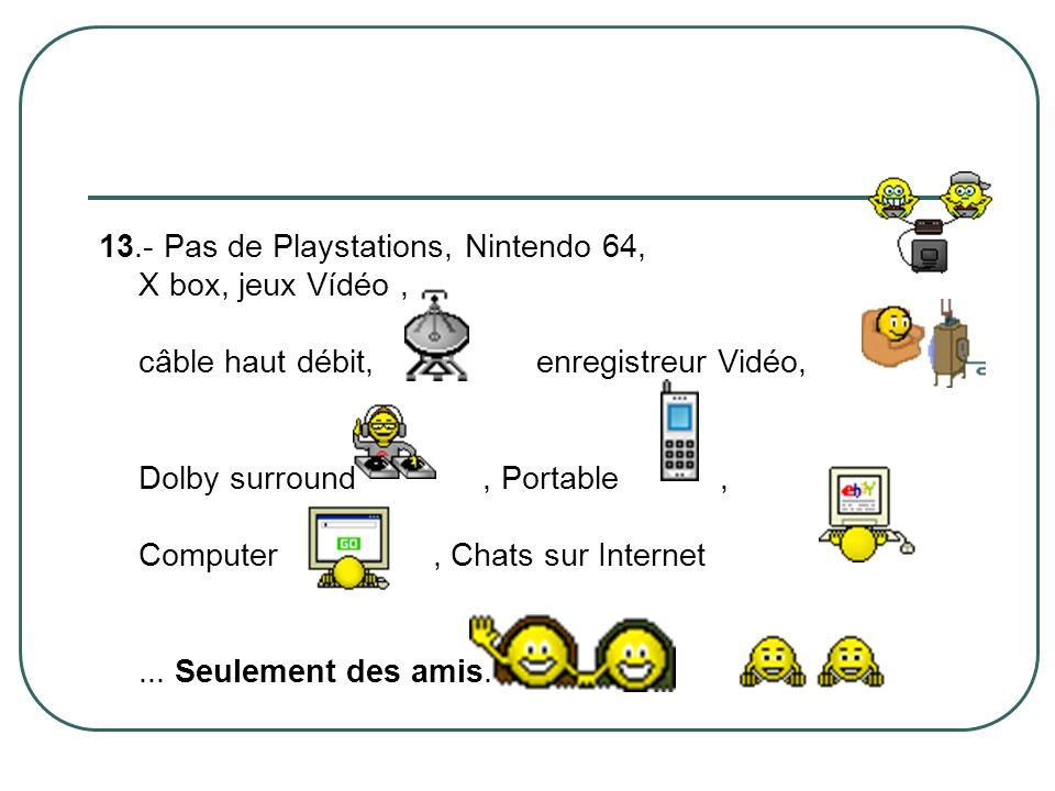13.- Pas de Playstations, Nintendo 64, X box, jeux Vídéo , câble haut débit, enregistreur Vidéo, Dolby surround , Portable , Computer , Chats sur Internet ...