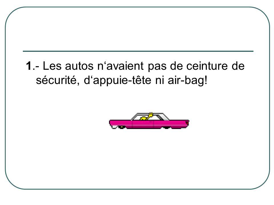 1.- Les autos n'avaient pas de ceinture de sécurité, d'appuie-tête ni air-bag!