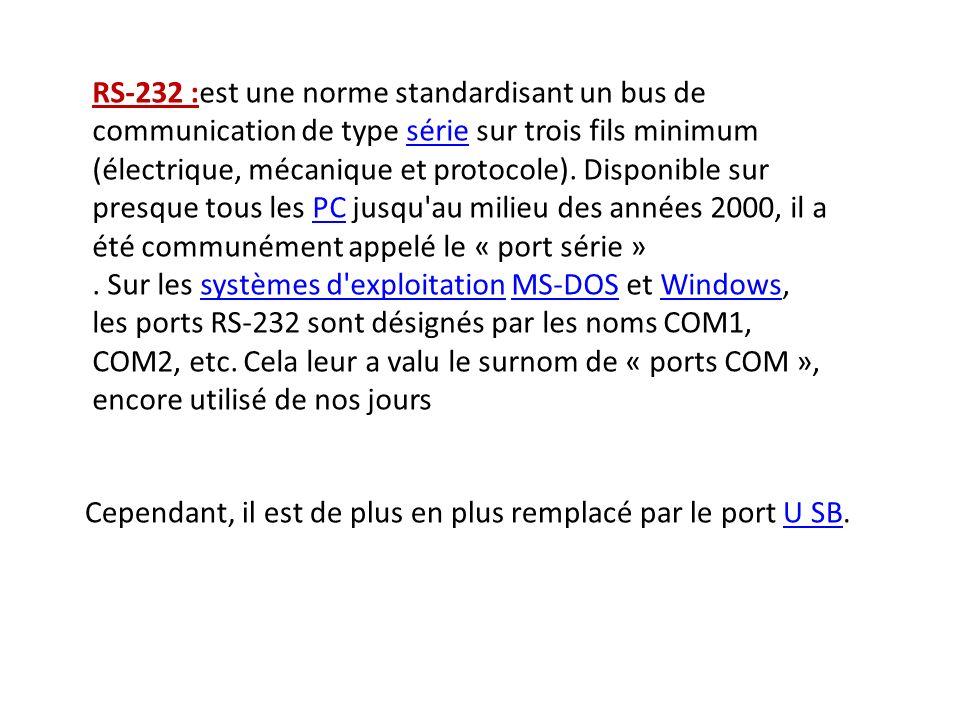 RS-232 :est une norme standardisant un bus de communication de type série sur trois fils minimum (électrique, mécanique et protocole). Disponible sur presque tous les PC jusqu au milieu des années 2000, il a été communément appelé le « port série »