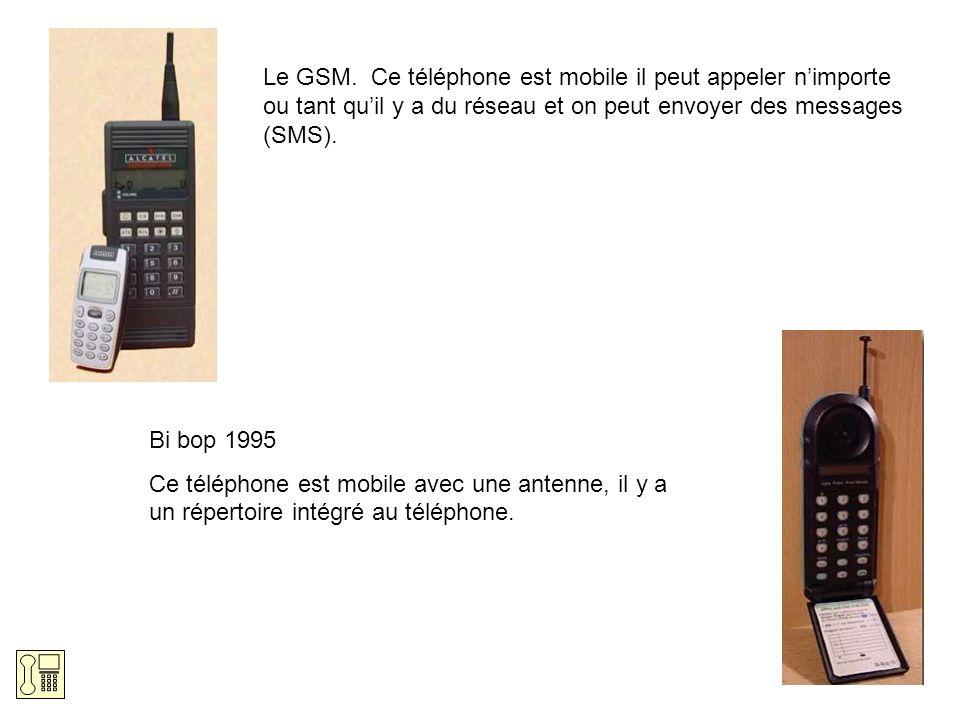 Le GSM. Ce téléphone est mobile il peut appeler n'importe ou tant qu'il y a du réseau et on peut envoyer des messages (SMS).