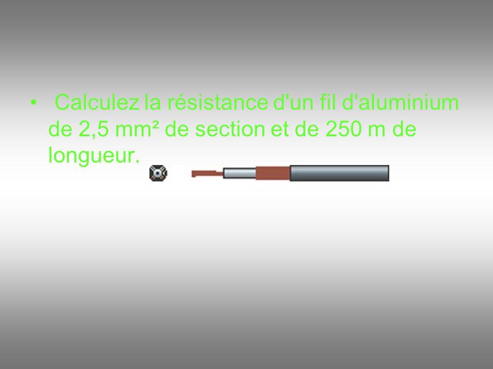 Calculez la résistance d un fil d aluminium de 2,5 mm² de section et de 250 m de longueur.