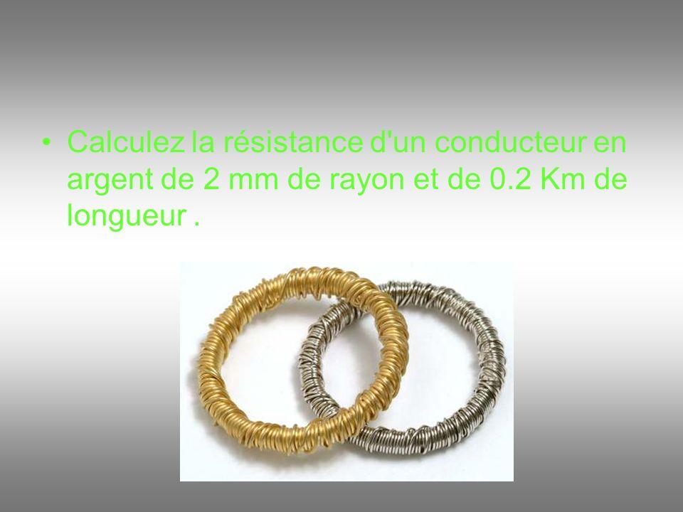 Calculez la résistance d un conducteur en argent de 2 mm de rayon et de 0.2 Km de longueur .