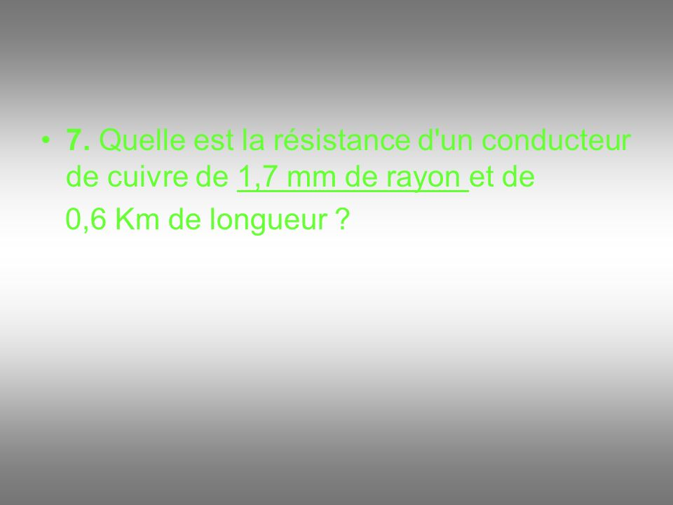 7. Quelle est la résistance d un conducteur de cuivre de 1,7 mm de rayon et de