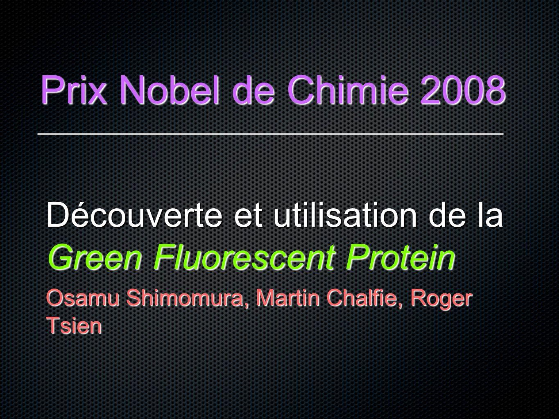 Prix Nobel de Chimie 2008 Découverte et utilisation de la Green Fluorescent Protein.