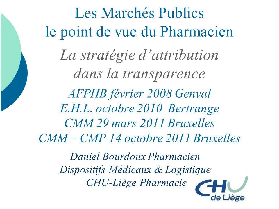 Les Marchés Publics le point de vue du Pharmacien La stratégie d'attribution dans la transparence AFPHB février 2008 Genval E.H.L. octobre 2010 Bertrange CMM 29 mars 2011 Bruxelles CMM – CMP 14 octobre 2011 Bruxelles