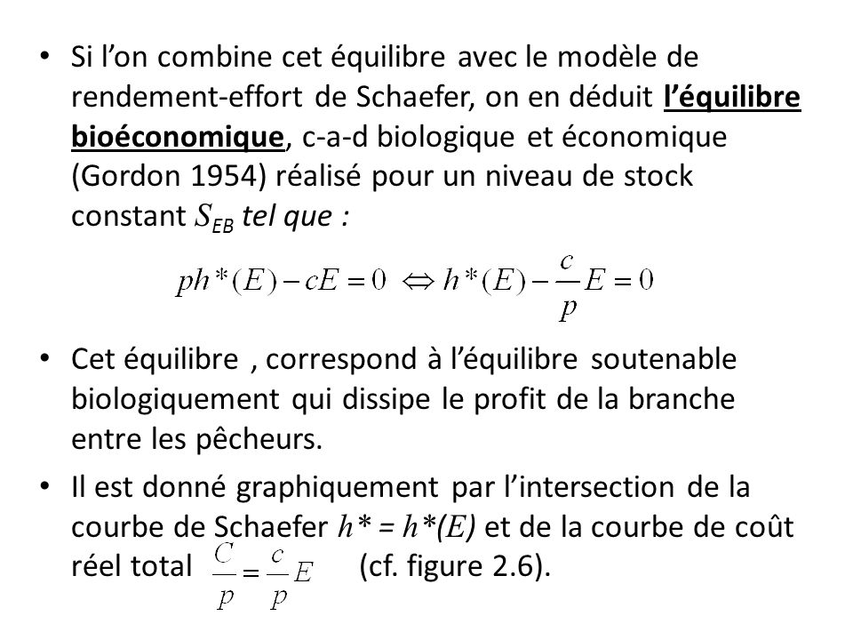 Si l'on combine cet équilibre avec le modèle de rendement-effort de Schaefer, on en déduit l'équilibre bioéconomique, c-a-d biologique et économique (Gordon 1954) réalisé pour un niveau de stock constant SEB tel que :