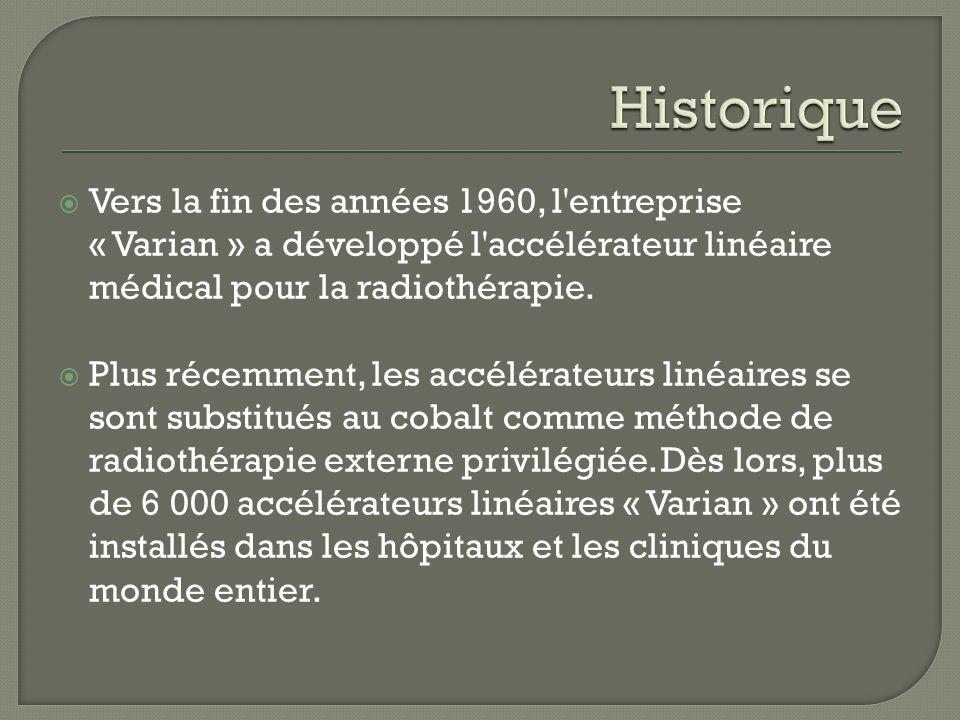 HistoriqueVers la fin des années 1960, l entreprise « Varian » a développé l accélérateur linéaire médical pour la radiothérapie.