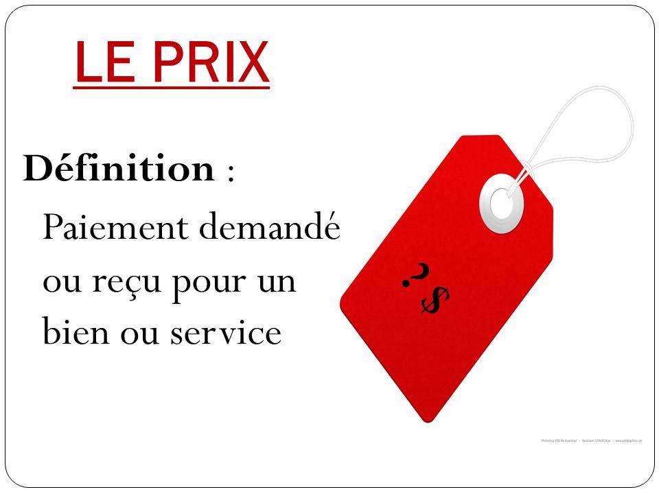 LE PRIX Définition : Paiement demandé ou reçu pour un bien ou service $