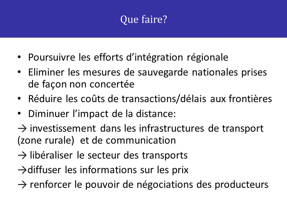 Que faire Poursuivre les efforts d'intégration régionale. Eliminer les mesures de sauvegarde nationales prises de façon non concertée.