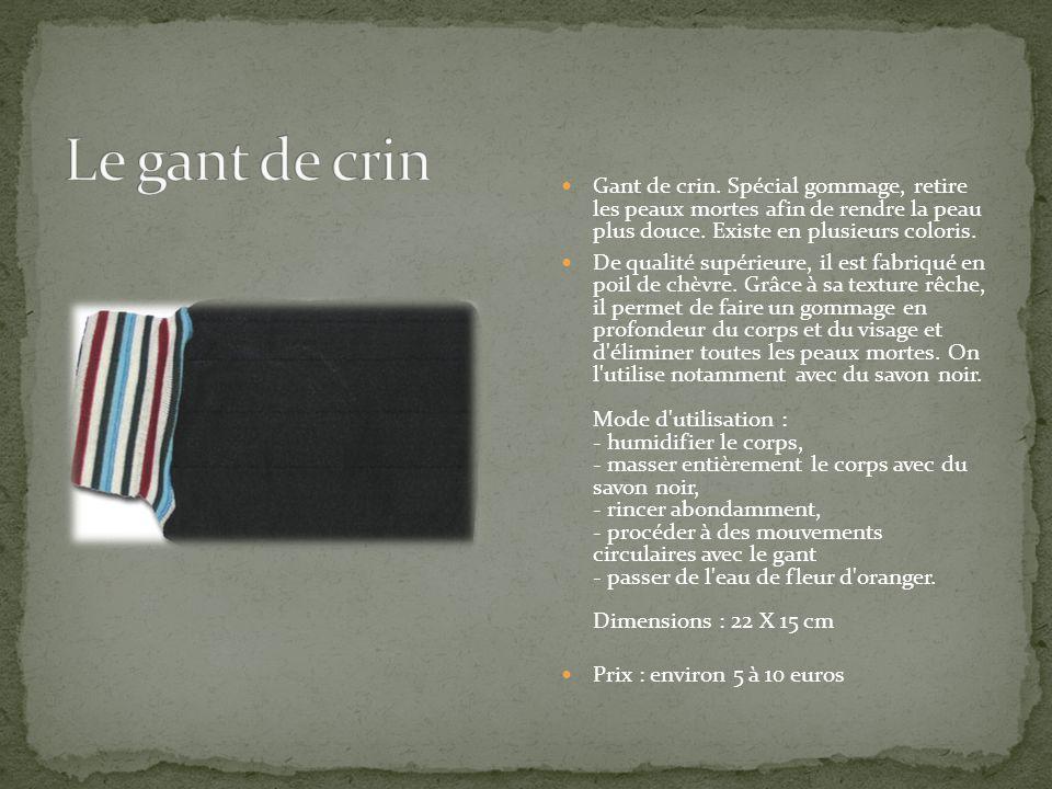 Le gant de crin Gant de crin. Spécial gommage, retire les peaux mortes afin de rendre la peau plus douce. Existe en plusieurs coloris.