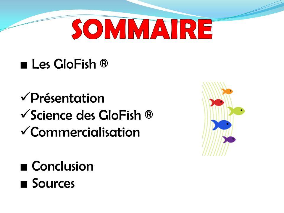 SOMMAIRE ■ Les GloFish ® Présentation Science des GloFish ®