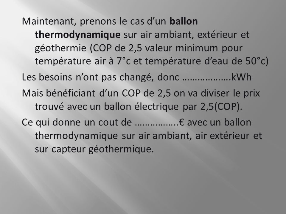 Maintenant, prenons le cas d'un ballon thermodynamique sur air ambiant, extérieur et géothermie (COP de 2,5 valeur minimum pour température air à 7°c et température d'eau de 50°c) Les besoins n'ont pas changé, donc ……………….kWh Mais bénéficiant d'un COP de 2,5 on va diviser le prix trouvé avec un ballon électrique par 2,5(COP). Ce qui donne un cout de ……………..€ avec un ballon thermodynamique sur air ambiant, air extérieur et sur capteur géothermique.