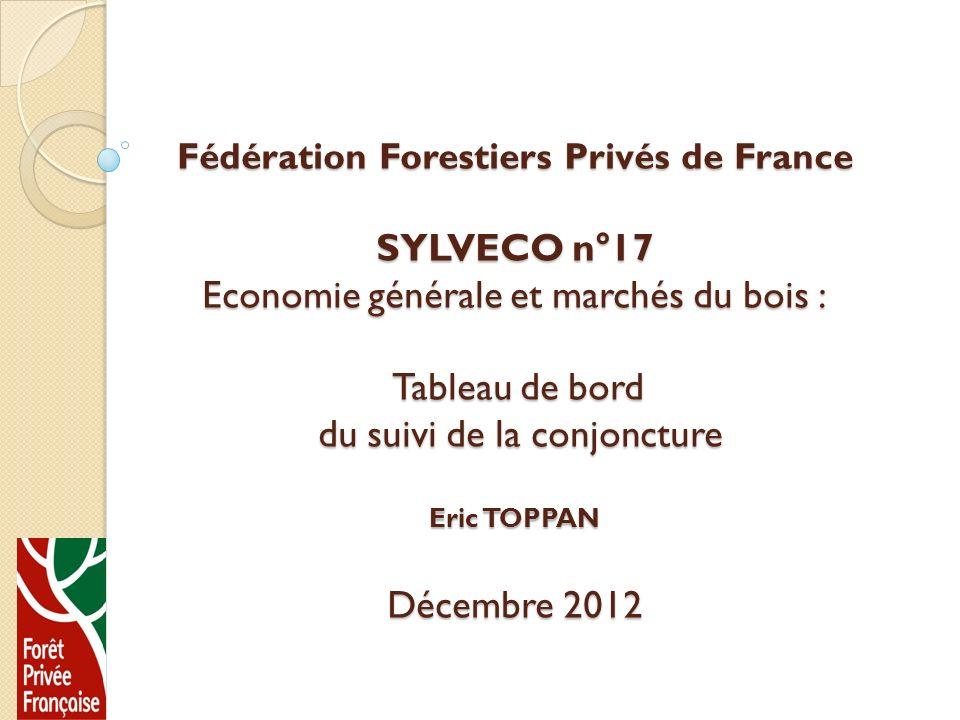 Fédération Forestiers Privés de France SYLVECO n°17 Economie générale et marchés du bois : Tableau de bord du suivi de la conjoncture Eric TOPPAN Décembre 2012