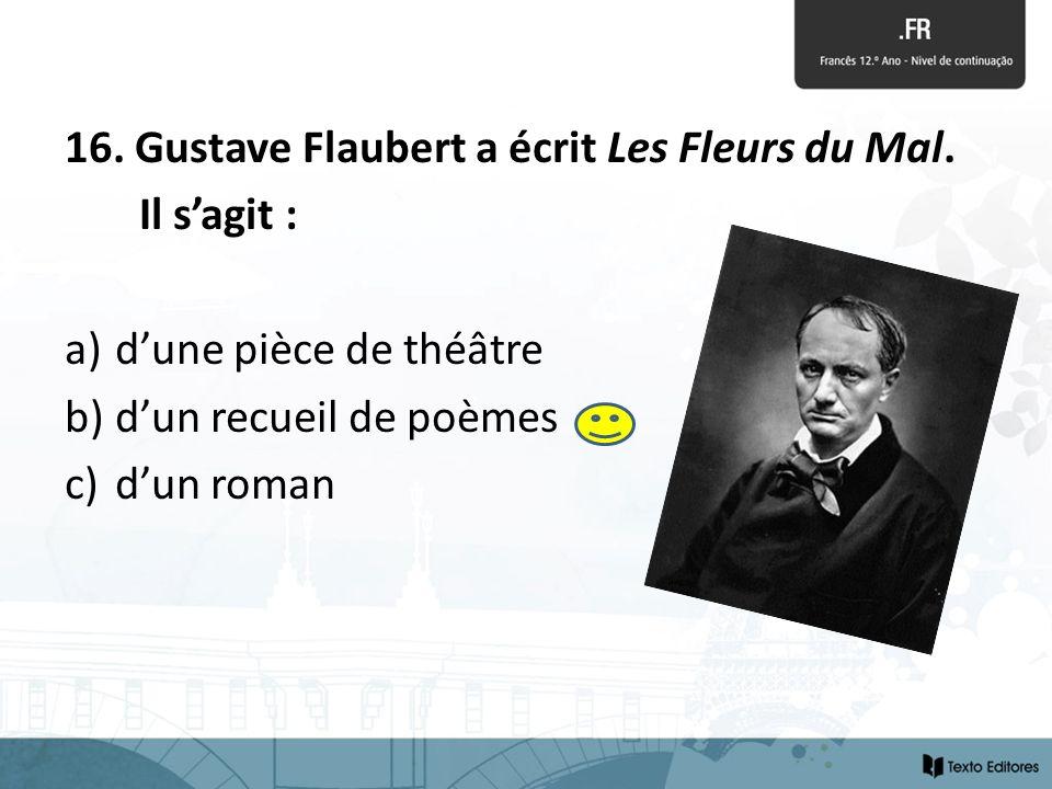 16. Gustave Flaubert a écrit Les Fleurs du Mal.