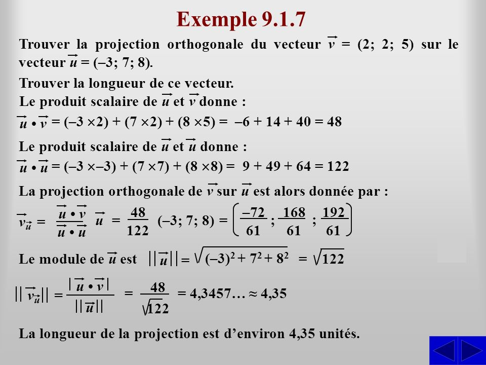 Exemple 9.1.7 Trouver la projection orthogonale du vecteur v = (2; 2; 5) sur le vecteur u = (–3; 7; 8).