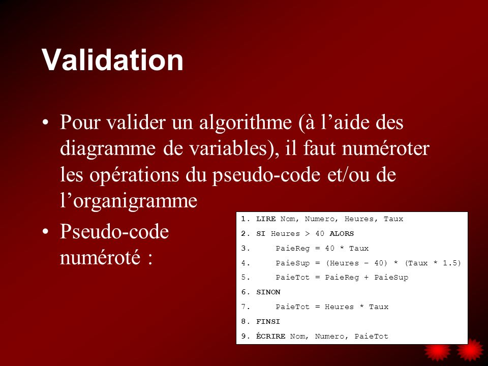 Validation Pour valider un algorithme (à l'aide des diagramme de variables), il faut numéroter les opérations du pseudo-code et/ou de l'organigramme.