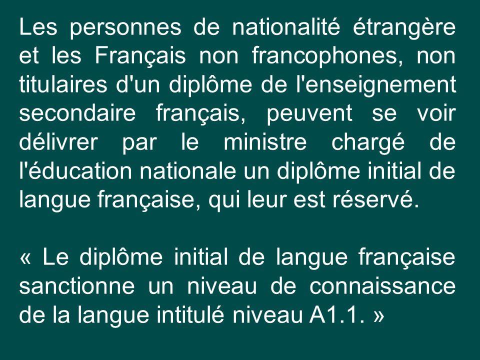 Les personnes de nationalité étrangère et les Français non francophones, non titulaires d un diplôme de l enseignement secondaire français, peuvent se voir délivrer par le ministre chargé de l éducation nationale un diplôme initial de langue française, qui leur est réservé.