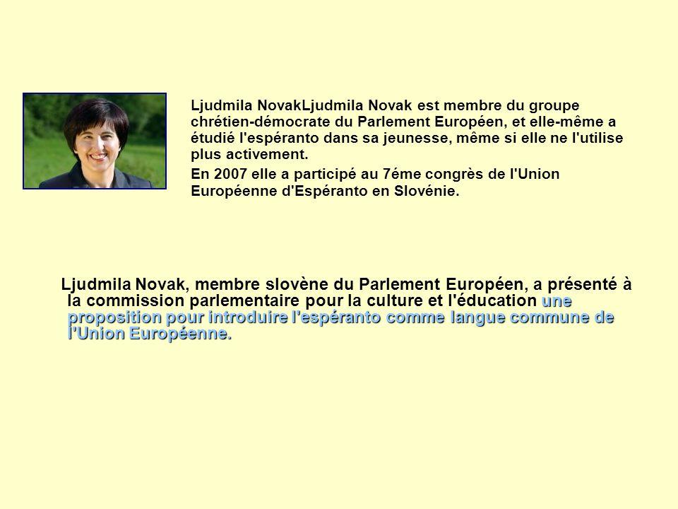Ljudmila NovakLjudmila Novak est membre du groupe chrétien-démocrate du Parlement Européen, et elle-même a étudié l espéranto dans sa jeunesse, même si elle ne l utilise plus activement.
