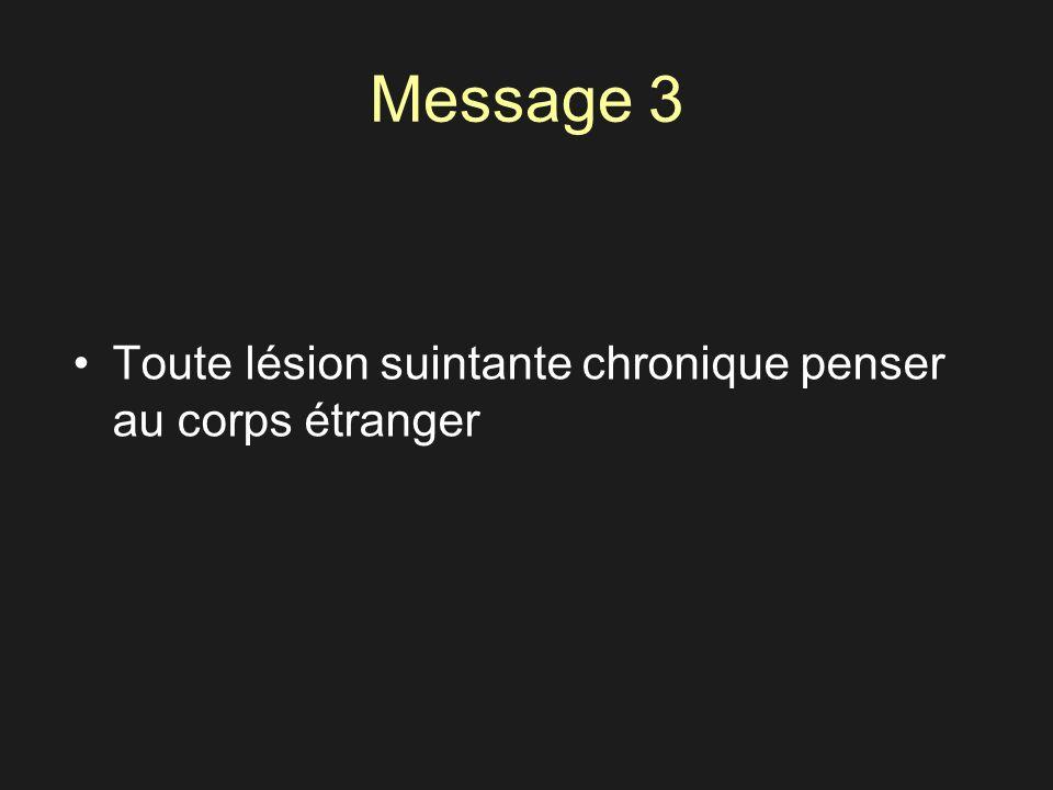 Message 3 Toute lésion suintante chronique penser au corps étranger