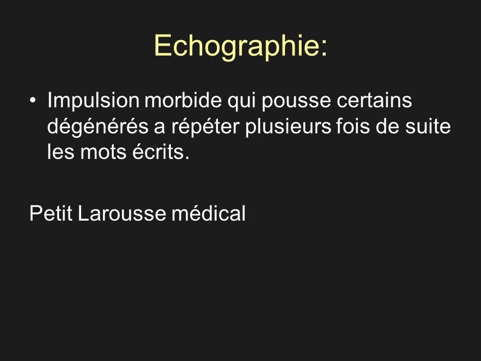 Echographie: Impulsion morbide qui pousse certains dégénérés a répéter plusieurs fois de suite les mots écrits.