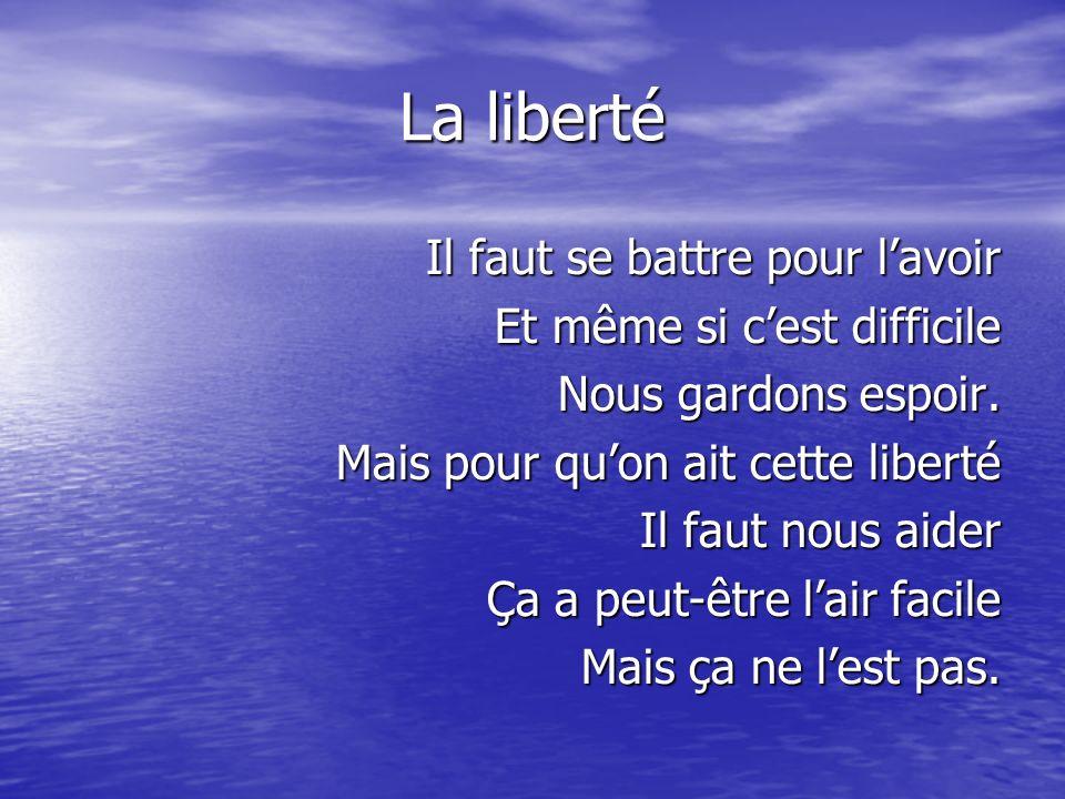 La liberté Il faut se battre pour l'avoir Et même si c'est difficile