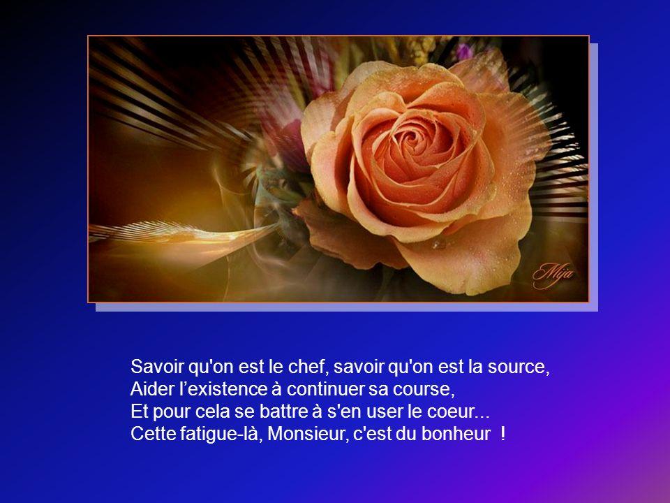 Savoir qu on est le chef, savoir qu on est la source, Aider l'existence à continuer sa course, Et pour cela se battre à s en user le coeur...