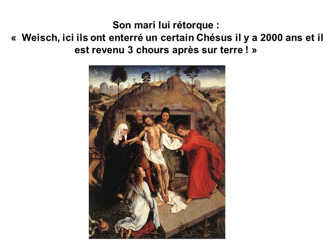 Son mari lui rétorque : « Weisch, ici ils ont enterré un certain Chésus il y a 2000 ans et il est revenu 3 chours après sur terre ! »