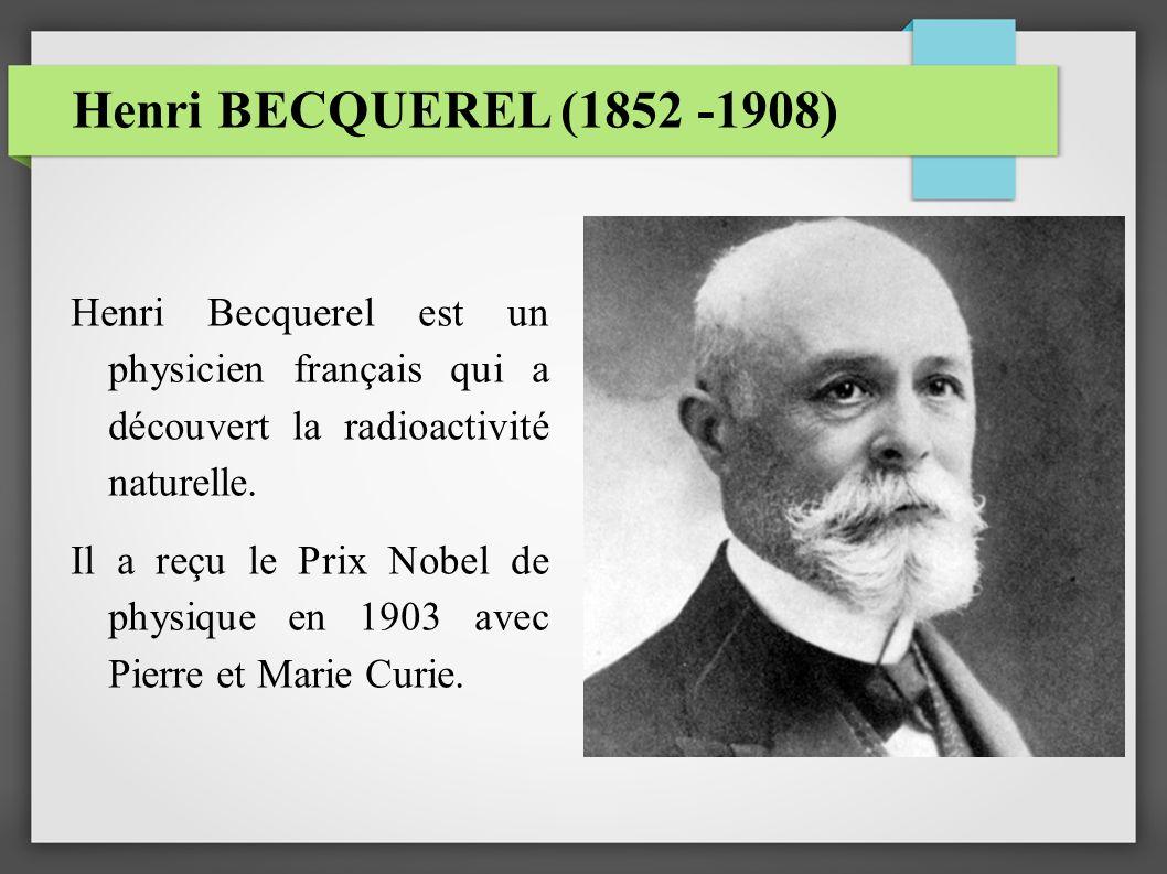 Henri BECQUEREL (1852 -1908) Henri Becquerel est un physicien français qui a découvert la radioactivité naturelle.