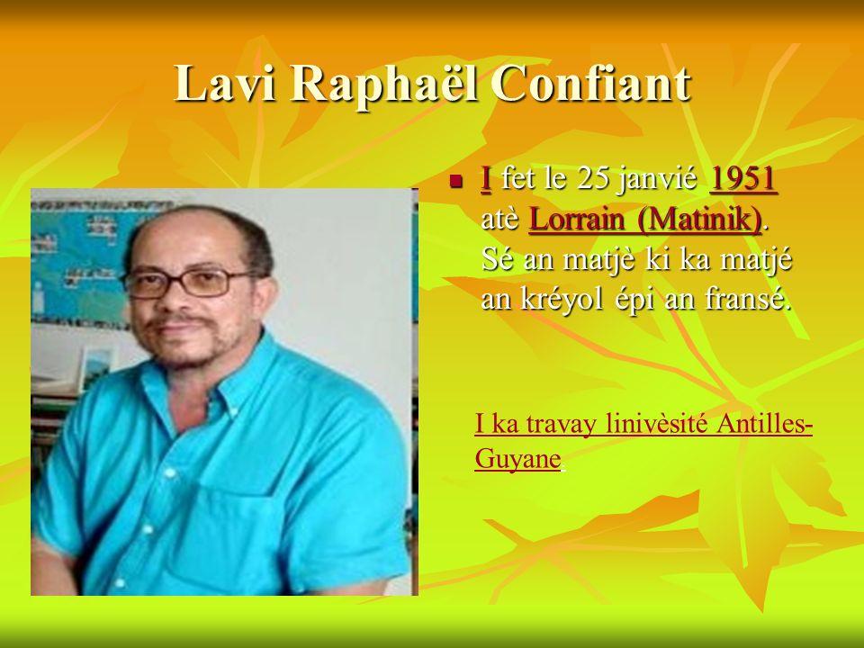 Lavi Raphaël Confiant I fet le 25 janvié 1951 atè Lorrain (Matinik). Sé an matjè ki ka matjé an kréyol épi an fransé.