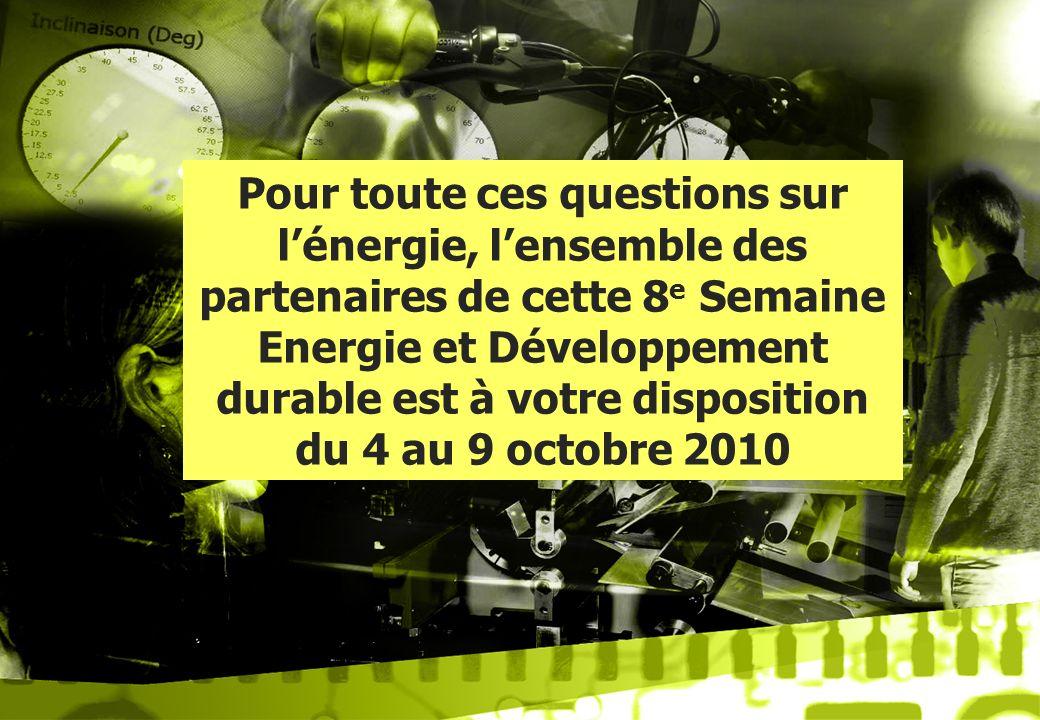 Pour toute ces questions sur l'énergie, l'ensemble des partenaires de cette 8e Semaine Energie et Développement durable est à votre disposition du 4 au 9 octobre 2010