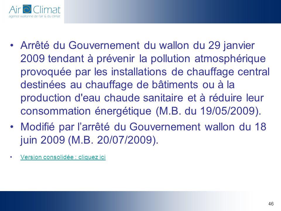 Arrêté du Gouvernement du wallon du 29 janvier 2009 tendant à prévenir la pollution atmosphérique provoquée par les installations de chauffage central destinées au chauffage de bâtiments ou à la production d eau chaude sanitaire et à réduire leur consommation énergétique (M.B. du 19/05/2009).