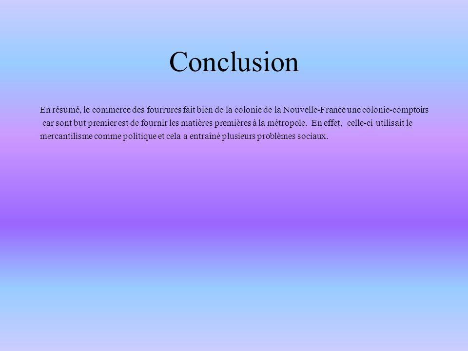 Conclusion En résumé, le commerce des fourrures fait bien de la colonie de la Nouvelle-France une colonie-comptoirs.