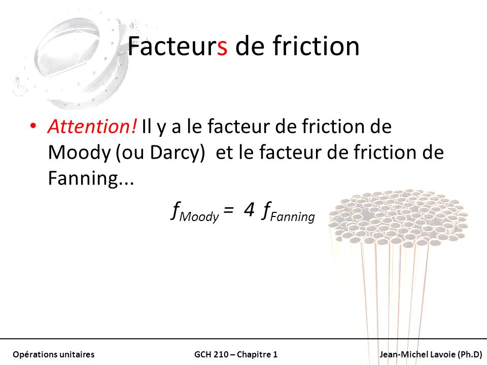 Facteurs de friction Attention! Il y a le facteur de friction de Moody (ou Darcy) et le facteur de friction de Fanning...