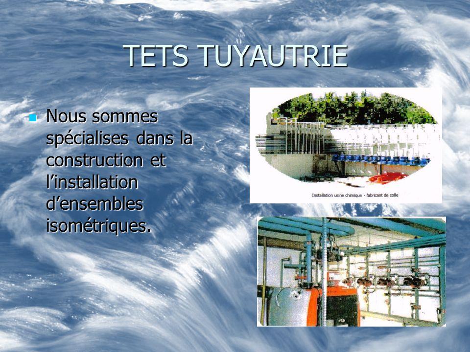 TETS TUYAUTRIE Nous sommes spécialises dans la construction et l'installation d'ensembles isométriques.