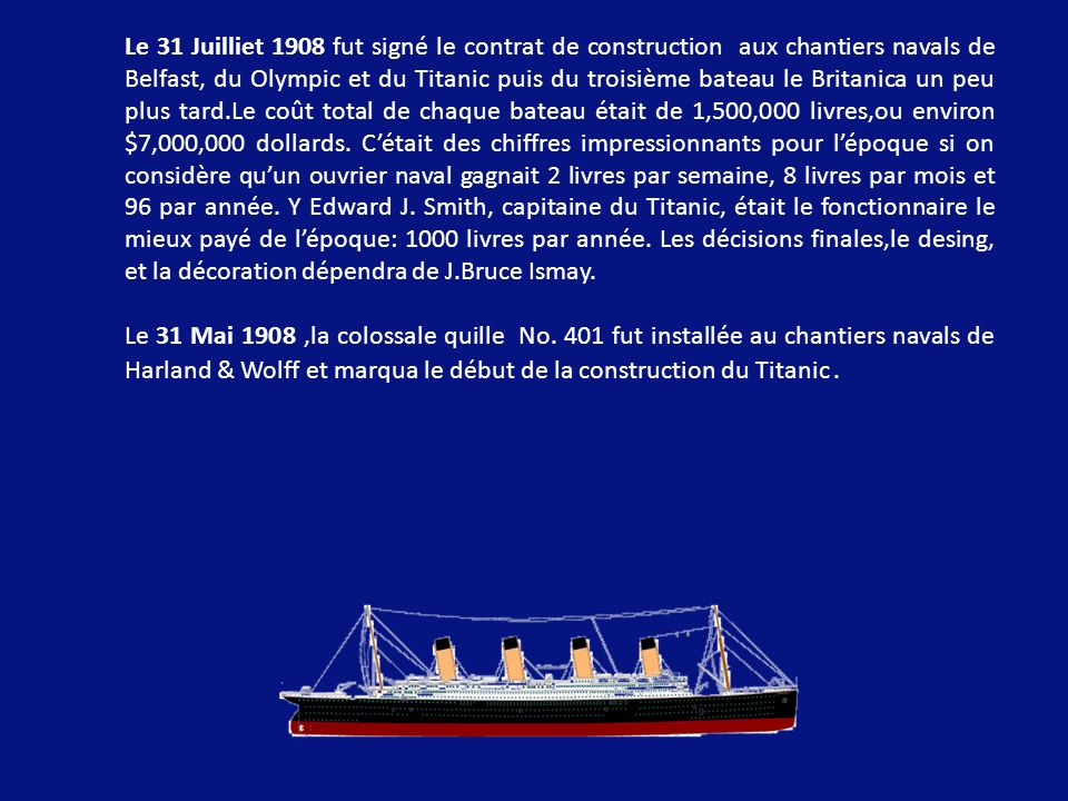 Le 31 Juilliet 1908 fut signé le contrat de construction aux chantiers navals de Belfast, du Olympic et du Titanic puis du troisième bateau le Britanica un peu plus tard.Le coût total de chaque bateau était de 1,500,000 livres,ou environ $7,000,000 dollards. C'était des chiffres impressionnants pour l'époque si on considère qu'un ouvrier naval gagnait 2 livres par semaine, 8 livres par mois et 96 par année. Y Edward J. Smith, capitaine du Titanic, était le fonctionnaire le mieux payé de l'époque: 1000 livres par année. Les décisions finales,le desing, et la décoration dépendra de J.Bruce Ismay.