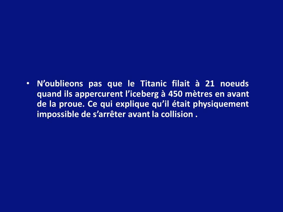 N'oublieons pas que le Titanic filait à 21 noeuds quand ils appercurent l'iceberg à 450 mètres en avant de la proue.