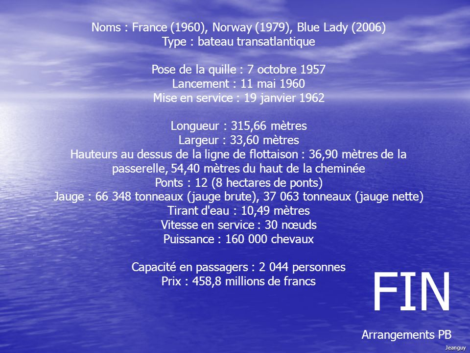 Noms : France (1960), Norway (1979), Blue Lady (2006) Type : bateau transatlantique Pose de la quille : 7 octobre 1957 Lancement : 11 mai 1960 Mise en service : 19 janvier 1962 Longueur : 315,66 mètres Largeur : 33,60 mètres Hauteurs au dessus de la ligne de flottaison : 36,90 mètres de la passerelle, 54,40 mètres du haut de la cheminée Ponts : 12 (8 hectares de ponts) Jauge : 66 348 tonneaux (jauge brute), 37 063 tonneaux (jauge nette) Tirant d eau : 10,49 mètres Vitesse en service : 30 nœuds Puissance : 160 000 chevaux Capacité en passagers : 2 044 personnes Prix : 458,8 millions de francs