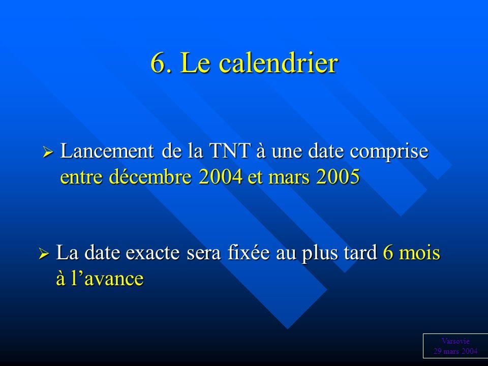 6. Le calendrier Lancement de la TNT à une date comprise entre décembre 2004 et mars 2005. La date exacte sera fixée au plus tard 6 mois à l'avance.