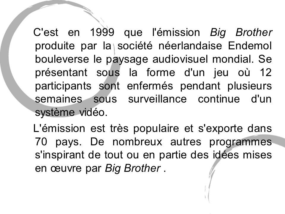 C est en 1999 que l émission Big Brother produite par la société néerlandaise Endemol bouleverse le paysage audiovisuel mondial. Se présentant sous la forme d un jeu où 12 participants sont enfermés pendant plusieurs semaines sous surveillance continue d un système vidéo.