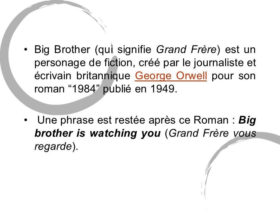 Big Brother (qui signifie Grand Frère) est un personage de fiction, créé par le journaliste et écrivain britannique George Orwell pour son roman 1984 publié en 1949.