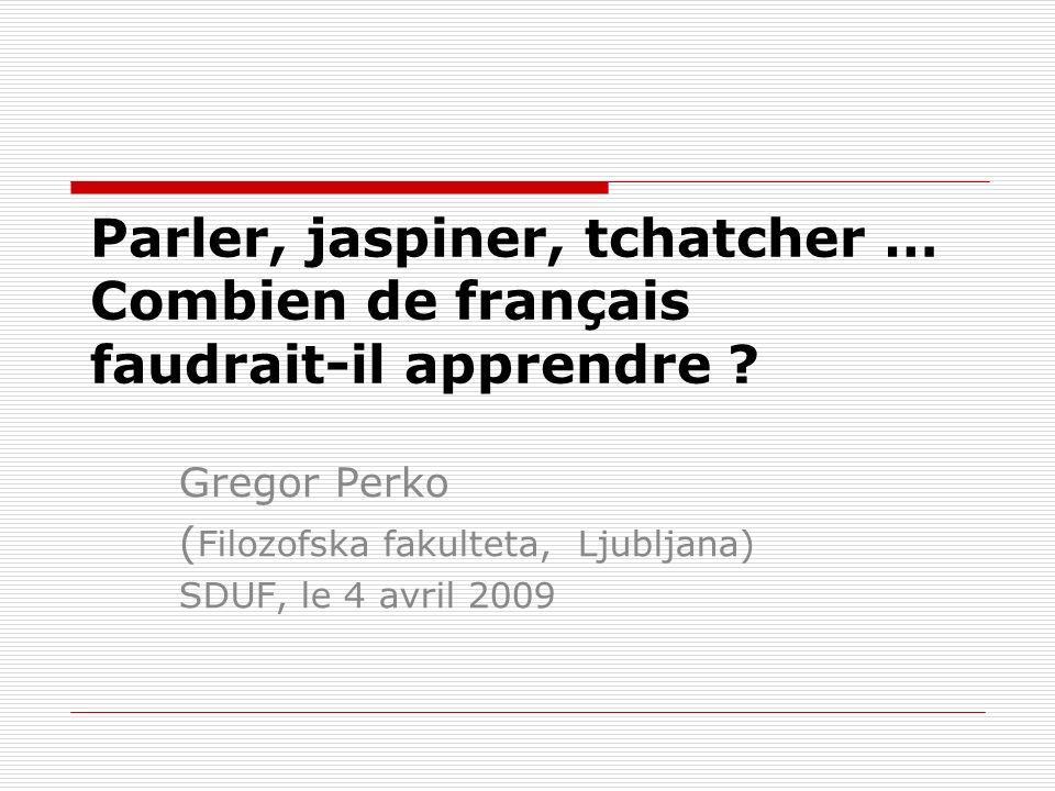 SDUF, le 4 avril 2009 Parler, jaspiner, tchatcher … Combien de français faudrait-il apprendre Gregor Perko.