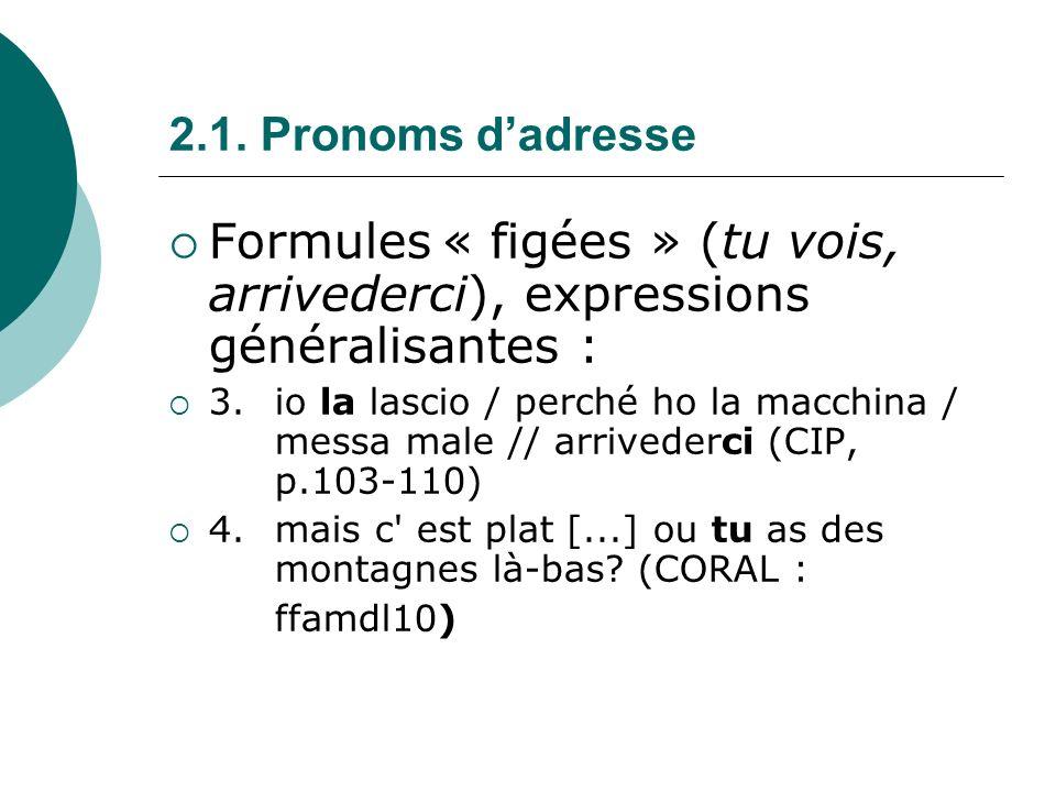2.1. Pronoms d'adresse Formules « figées » (tu vois, arrivederci), expressions généralisantes :
