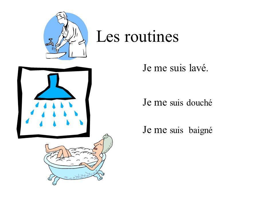 Les routines Je me suis lavé. Je me suis douché Je me suis baigné